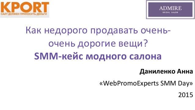 Как недорого продавать очень- очень дорогие вещи? SMM-кейс модного салона Даниленко Анна «WebPromoExperts SMM Day» 2015