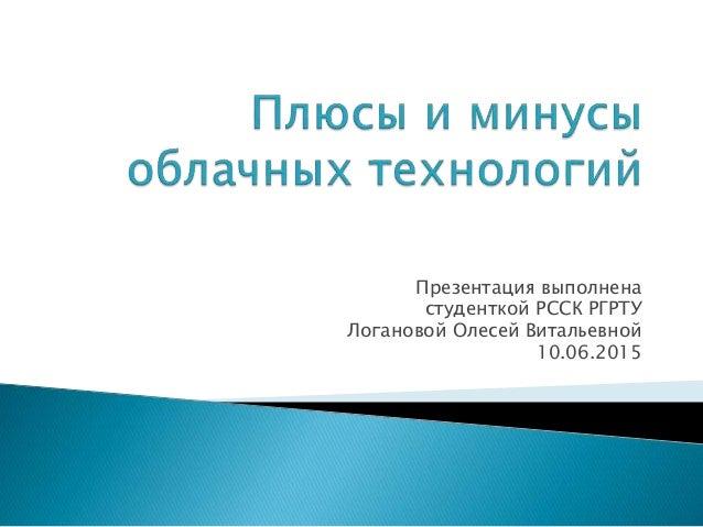 Презентация выполнена студенткой РССК РГРТУ Логановой Олесей Витальевной 10.06.2015