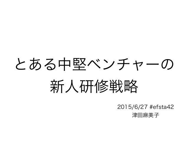 とある中堅ベンチャーの 新人研修戦略 2015/6/27 #efsta42 津田麻美子