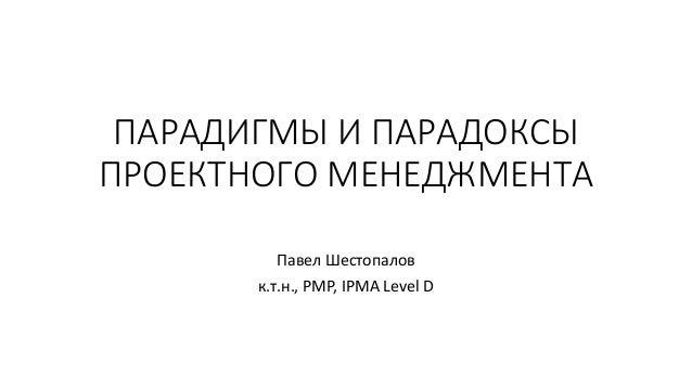 ПАРАДИГМЫ И ПАРАДОКСЫ ПРОЕКТНОГО МЕНЕДЖМЕНТА Павел Шестопалов к.т.н., PMP, IPMA Level D
