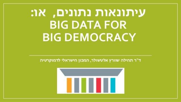 """נתונים עיתונאות,או: BIG DATA FOR BIG DEMOCRACY ד""""שוורץ תהילה ראלטשולר,לדמוקרטיה הישראלי המכון"""