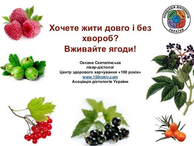 Хочете жити довго і без хвороб? Вживайте ягоди! Оксана Скиталінська лікар-дієтолог Центр здорового харчування «100 років» ...
