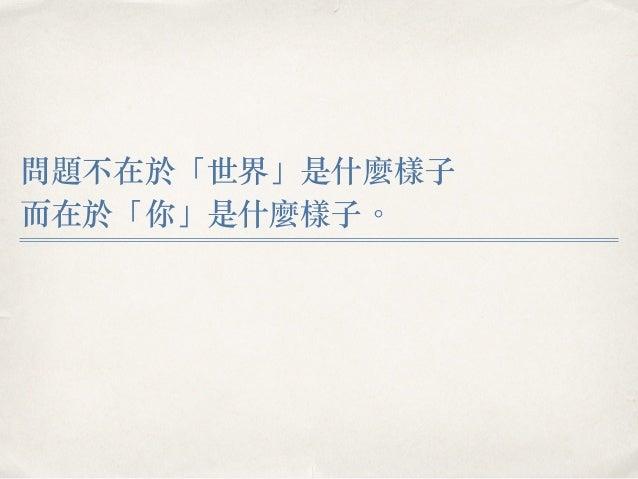 問題不在於「世界」是什麼樣⼦子 ⽽而在於「你」是什麼樣⼦子。︒