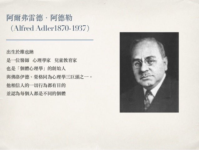 阿爾弗雷德.阿德勒 (Alfred Adler1870-1937) 出⽣生於維也納 是⼀一位醫師 ⼼心理學家 兒童教育家 也是「個體⼼心理學」的創始⼈人 與佛洛伊德、︑榮格同為⼼心理學三巨頭之⼀一。︒ 他相信⼈人的⼀一切⾏行為都有⽬目的 並認為...