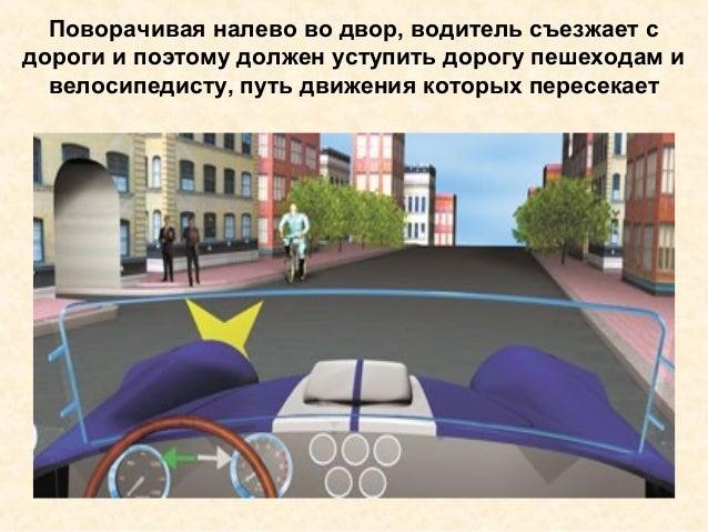 Поворачивая налево во двор, водитель съезжает с дороги и поэтому должен уступить дорогу пешеходам и велосипедисту, путь дв...
