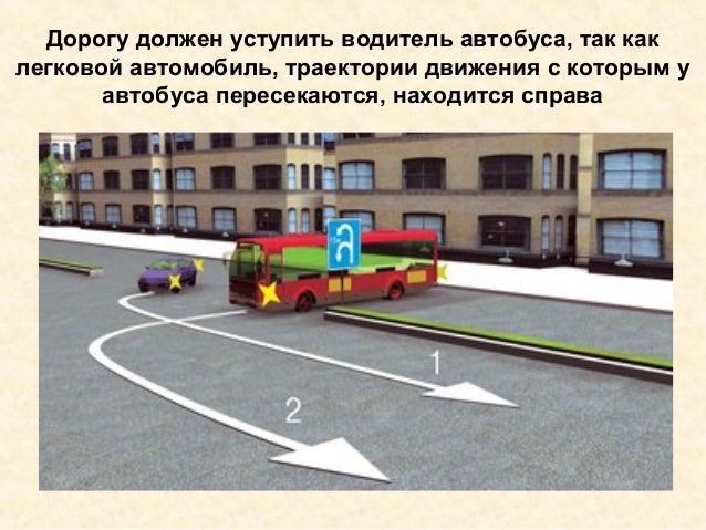Дорогу должен уступить водитель автобуса, так как легковой автомобиль, траектории движения с которым у автобуса пересекают...