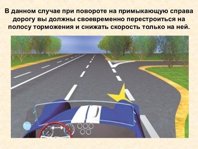 В данном случае при повороте на примыкающую справа дорогу вы должны своевременно перестроиться на полосу торможения и сниж...