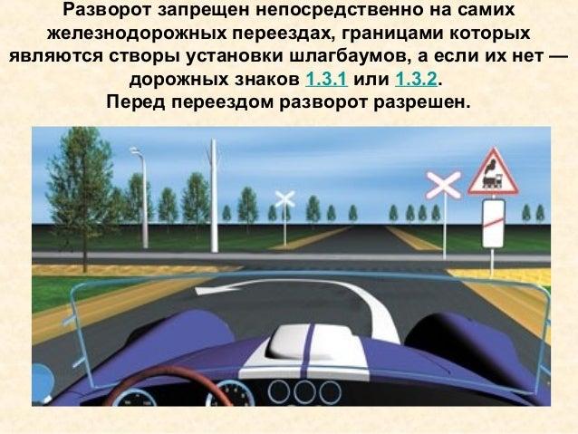 Разворот запрещен непосредственно на самих железнодорожных переездах, границами которых являются створы установки шлагбаум...