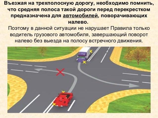Въезжая на трехполосную дорогу, необходимо помнить, что средняя полоса такой дороги перед перекрестком предназначена для а...