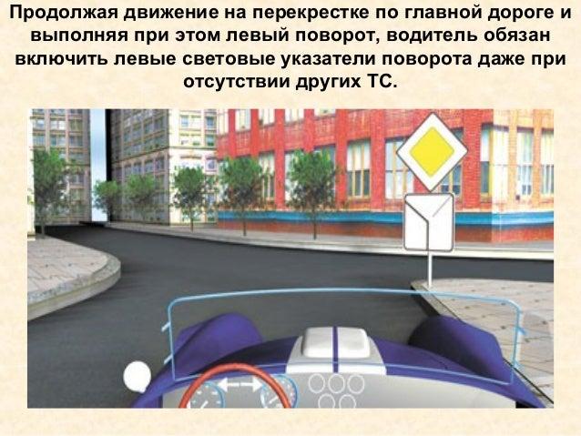 Продолжая движение на перекрестке по главной дороге и выполняя при этом левый поворот, водитель обязан включить левые свет...