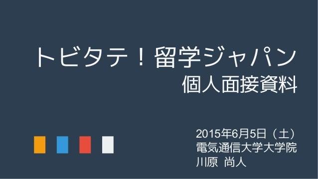 トビタテ!留学ジャパン 個人面接資料 2015年6月5日(土) 電気通信大学大学院 川原 尚人