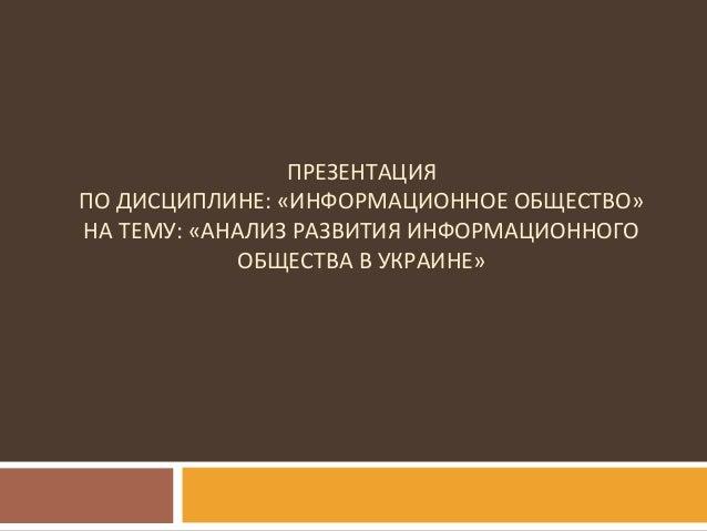 ПРЕЗЕНТАЦИЯ ПО ДИСЦИПЛИНЕ: «ИНФОРМАЦИОННОЕ ОБЩЕСТВО» НА ТЕМУ: «АНАЛИЗ РАЗВИТИЯ ИНФОРМАЦИОННОГО ОБЩЕСТВА В УКРАИНЕ»