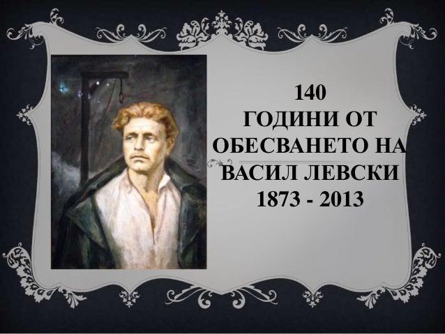 140 ГОДИНИ ОТ ОБЕСВАНЕТО НА ВАСИЛ ЛЕВСКИ 1873 - 2013