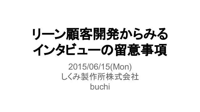 リーン顧客開発からみる インタビューの留意事項 2015/06/15(Mon) しくみ製作所株式会社 buchi