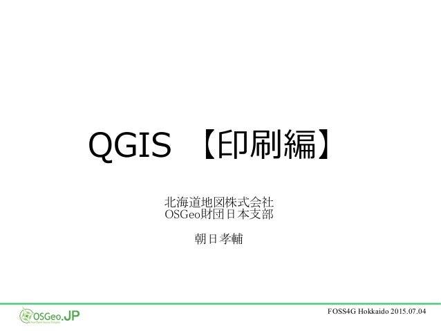 FOSS4G Hokkaido 2015.07.04 QGIS 【印刷編】 北海道地図株式会社 OSGeo財団日本支部 朝日孝輔