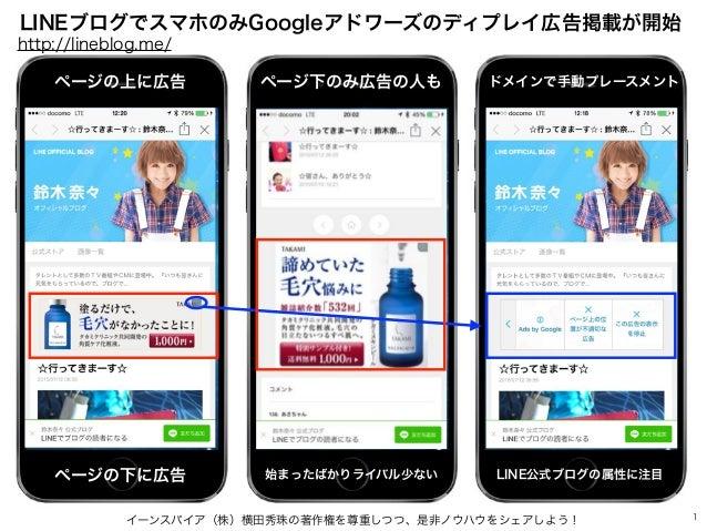 イーンスパイア(株)横田秀珠の著作権を尊重しつつ、是非ノウハウをシェアしよう! 1 LINEブログでスマホのみGoogleアドワーズのディプレイ広告掲載が開始 http://lineblog.me/ ページの上に広告 ページの下に広告 ページ下...