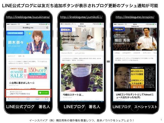 イーンスパイア(株)横田秀珠の著作権を尊重しつつ、是非ノウハウをシェアしよう! 1 LINE公式ブログには友だち追加ボタンが表示されブログ更新のプッシュ通知が可能 http://lineblog.me/suzukinana/ http://li...