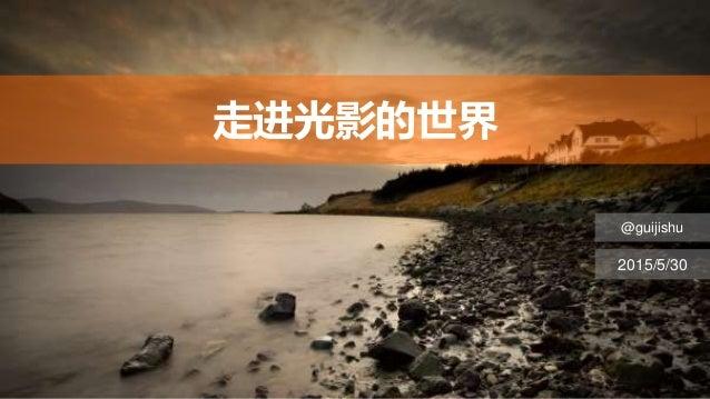 走进光影的世界 @guijishu 2015/5/30