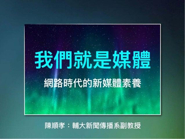 我們就是媒體 網路路時代的新媒體素養 陳順孝:輔⼤大新聞傳播系副教授