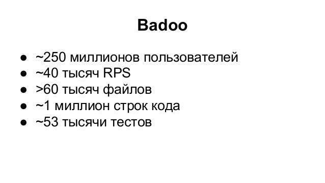 Badoo ● ~250 миллионов пользователей ● ~40 тысяч RPS ● >60 тысяч файлов ● ~1 миллион строк кода ● ~53 тысячи тестов