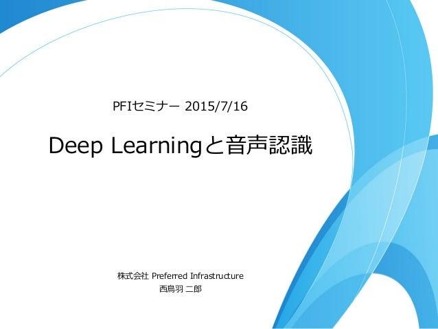 Deep Learningと⾳音声認識識 PFIセミナー 2015/7/16 株式会社 Preferred Infrastructure ⻄西⿃鳥⽻羽 ⼆二郎郎