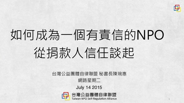 1 台灣公益團體自律聯盟 秘書長陳琬惠 網路星期二 July 14 2015 如何成為一個有責信的NPO 從捐款人信任談起