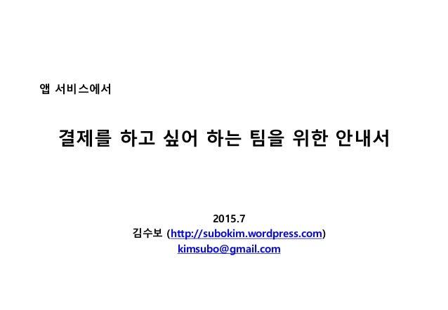 결제를 하고 싶어 하는 팀을 위한 안내서 2015.7 김수보 (http://subokim.wordpress.com) kimsubo@gmail.com 앱 서비스에서