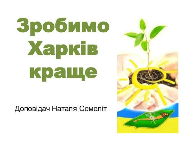 Зробимо Харків краще Доповідач Наталя Семеліт