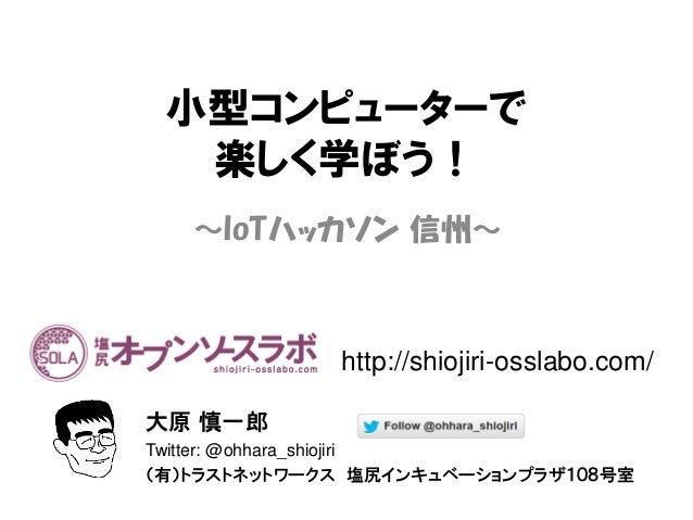 小型コンピューターで 楽しく学ぼう! ~IoTハッカソン 信州~ 大原 慎一郎 Twitter: @ohhara_shiojiri (有)トラストネットワークス 塩尻インキュベーションプラザ108号室 http://shiojiri-ossla...