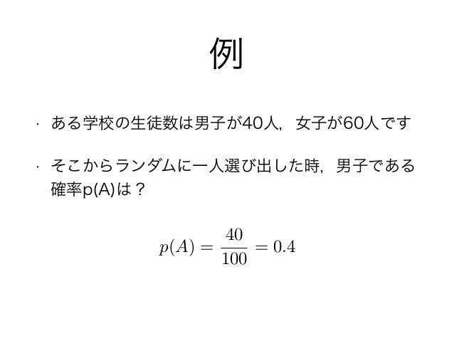例 • ある学校の生徒数は男子が40人,女子が60人です • そこからランダムに一人選び出した時,男子である 確率p(A)は? p(A) = 40 100 = 0.4