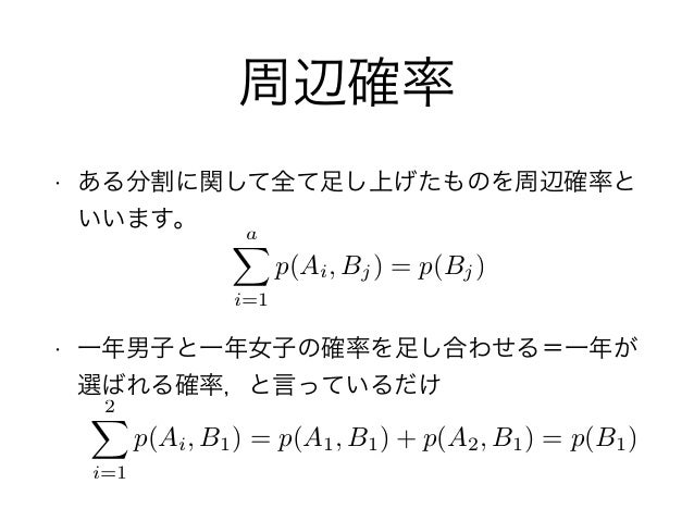 周辺確率 • ある分割に関して全て足し上げたものを周辺確率と いいます。 • 一年男子と一年女子の確率を足し合わせる=一年が 選ばれる確率,と言っているだけ aX i=1 p(Ai, Bj) = p(Bj) 2X i=1 p(Ai, B1) =...