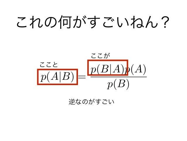 これの何がすごいねん? p(A B) = p(B A)p(A) p(B) ここと ここが 逆なのがすごい