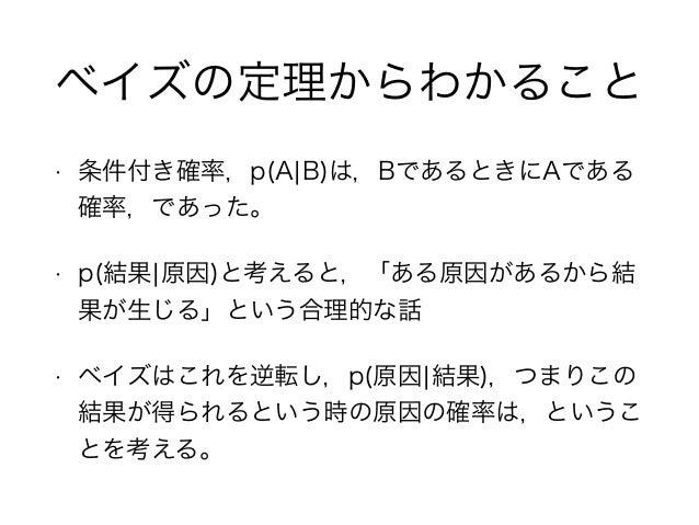 ベイズの定理からわかること • 条件付き確率,p(A¦B)は,BであるときにAである 確率,であった。 • p(結果¦原因)と考えると,「ある原因があるから結 果が生じる」という合理的な話 • ベイズはこれを逆転し,p(原因¦結果),つまりこの...