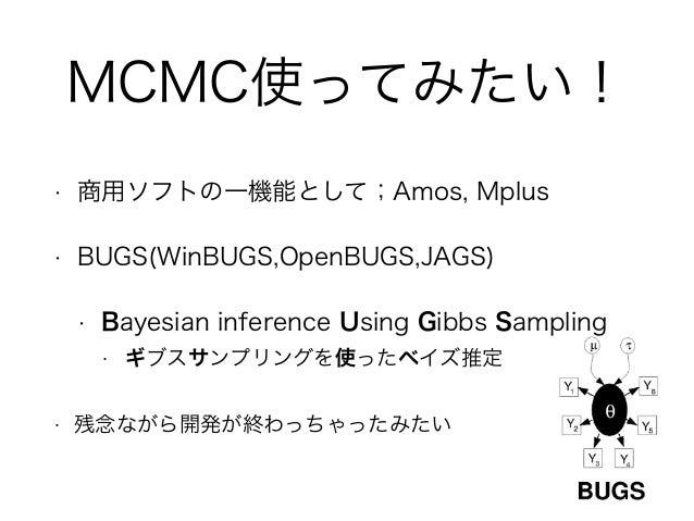 MCMC使ってみたい! • 商用ソフトの一機能として;Amos, Mplus • BUGS(WinBUGS,OpenBUGS,JAGS) • Bayesian inference Using Gibbs Sampling • ギブスサンプリング...