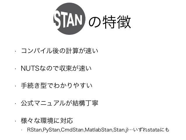 Stanの特徴 • コンパイル後の計算が速い • NUTSなので収束が速い • 手続き型でわかりやすい • 公式マニュアルが結構丁寧 • 様々な環境に対応 • RStan,PyStan,CmdStan,MatlabStan,Stan.jl…いず...