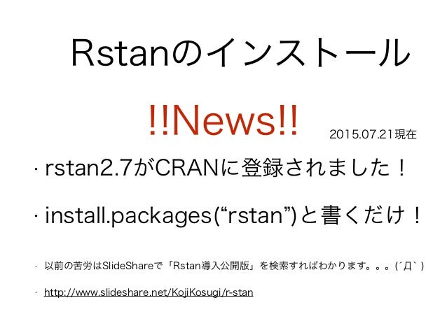 Rstanのインストール • 以前の苦労はSlideShareで「Rstan導入公開版」を検索すればわかります。。。(́Д` ) • http://www.slideshare.net/KojiKosugi/r-stan • rstan2.7...