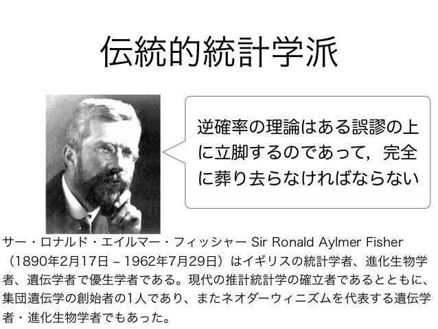 逆確率の理論はある誤 の上 に立脚するのであって,完全 に葬り去らなければならない サー・ロナルド・エイルマー・フィッシャー Sir Ronald Aylmer Fisher (1890年2月17日 ‒ 1962年7月29日)はイギリスの統計学...