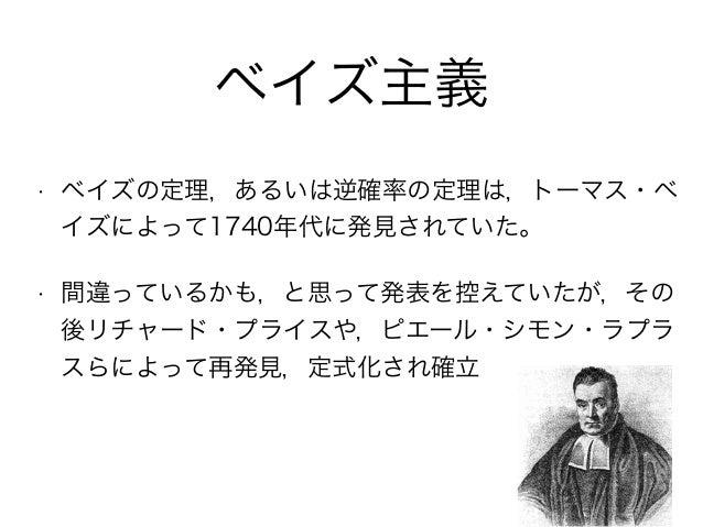 ベイズ主義 • ベイズの定理,あるいは逆確率の定理は,トーマス・ベ イズによって1740年代に発見されていた。 • 間違っているかも,と思って発表を控えていたが,その 後リチャード・プライスや,ピエール・シモン・ラプラ スらによって再発見,定式...