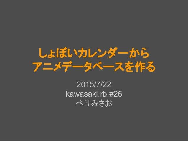 しょぼいカレンダーから アニメデータベースを作る 2015/7/22 kawasaki.rb #26 ぺけみさお