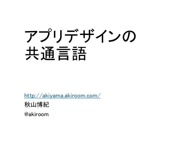 アプリデザインの 共通言語 http://akiyama.akiroom.com/ 秋山博紀 @akiroom