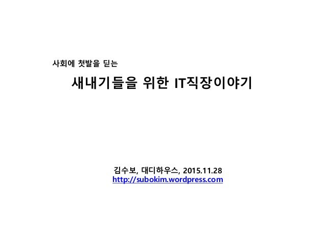 김수보, 대디하우스, 2015.11.28 http://subokim.wordpress.com 사회에 첫발을 딛는 새내기들을 위한 IT직장이야기