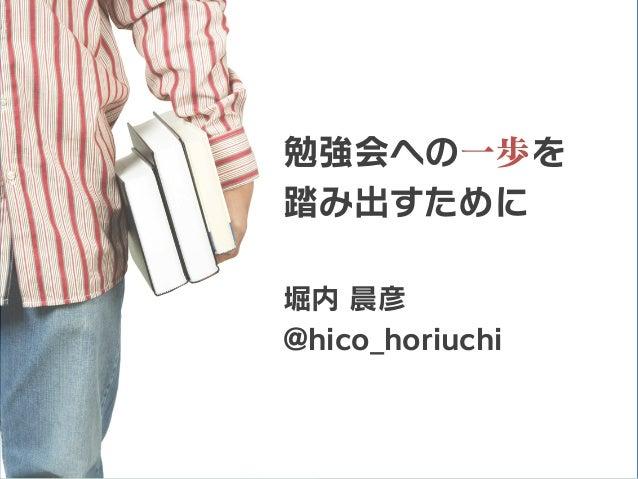 勉強会への一歩を 踏み出すために 堀内 晨彦 @hico_horiuchi