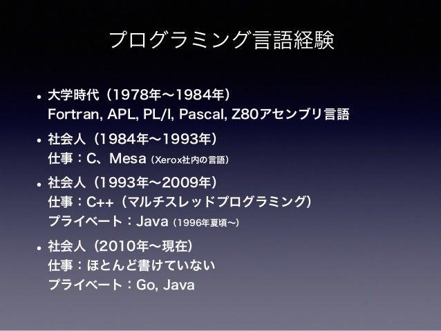 プログラミング言語経験 • 大学時代(1978年∼1984年) Fortran, APL, PL/I, Pascal, Z80アセンブリ言語 • 社会人(1984年∼1993年) 仕事:C、Mesa(Xerox社内の言語) • 社会人(19...