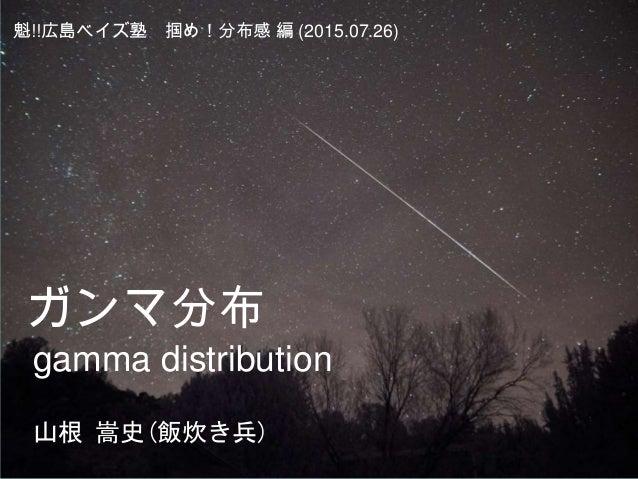 ガンマ分布 gamma distribution 魁!!広島ベイズ塾 掴め!分布感 編 (2015.07.26) 山根 嵩史(飯炊き兵)
