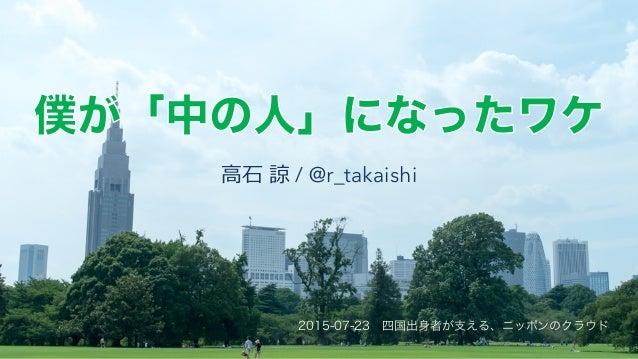 ⾼高⽯石 諒諒 / @r_takaishi 2015-07-23 四国出身者が支える、ニッポンのクラウド