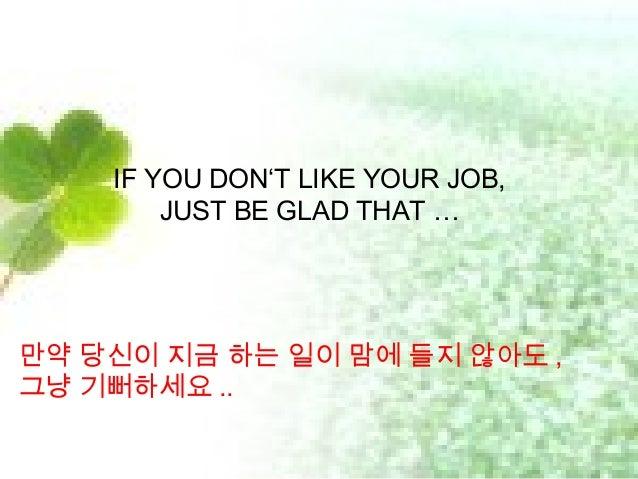 IF YOU DON'T LIKE YOUR JOB, JUST BE GLAD THAT … 만약 당신이 지금 하는 일이 맘에 들지 않아도 , 그냥 기뻐하세요 ..