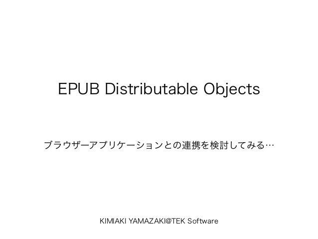 EPUB Distributable Objects ブラウザーアプリケーションとの連携を検討してみる… KIMIAKI YAMAZAKI@TEK Software