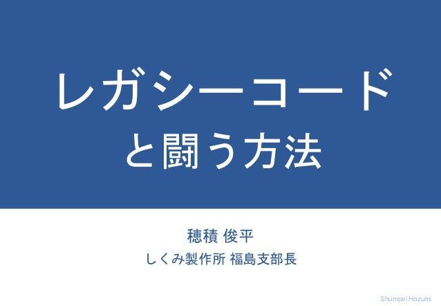 Shumpei Hozumi 穂積 俊平 しくみ製作所 福島支部長 レガシーコード と闘う方法