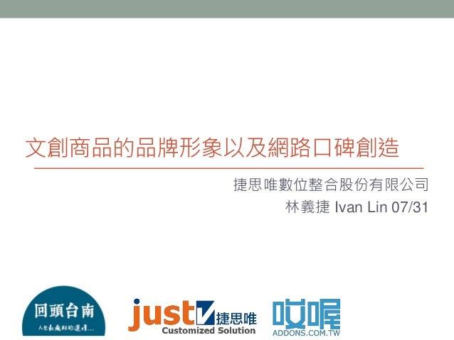 文創商品的品牌形象以及網路口碑創造 捷思唯數位整合股份有限公司 林義捷 Ivan Lin 07/31