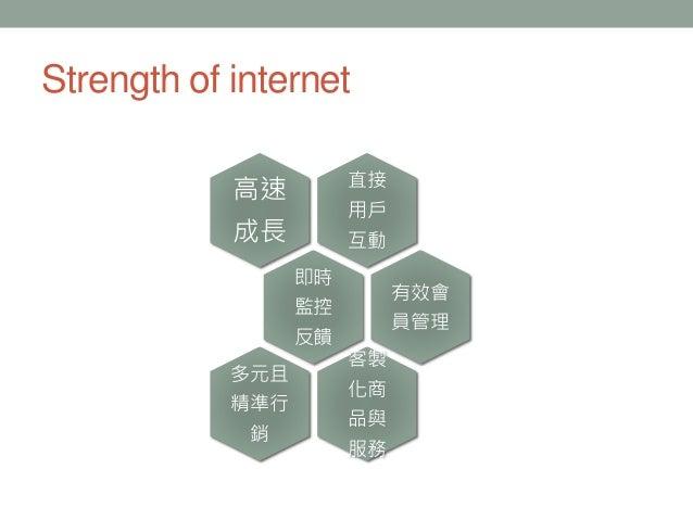 直接 用戶 互動 高速 成長 即時 監控 反饋 有效會 員管理 客製 化商 品與 服務 多元且 精準行 銷 Strength of internet